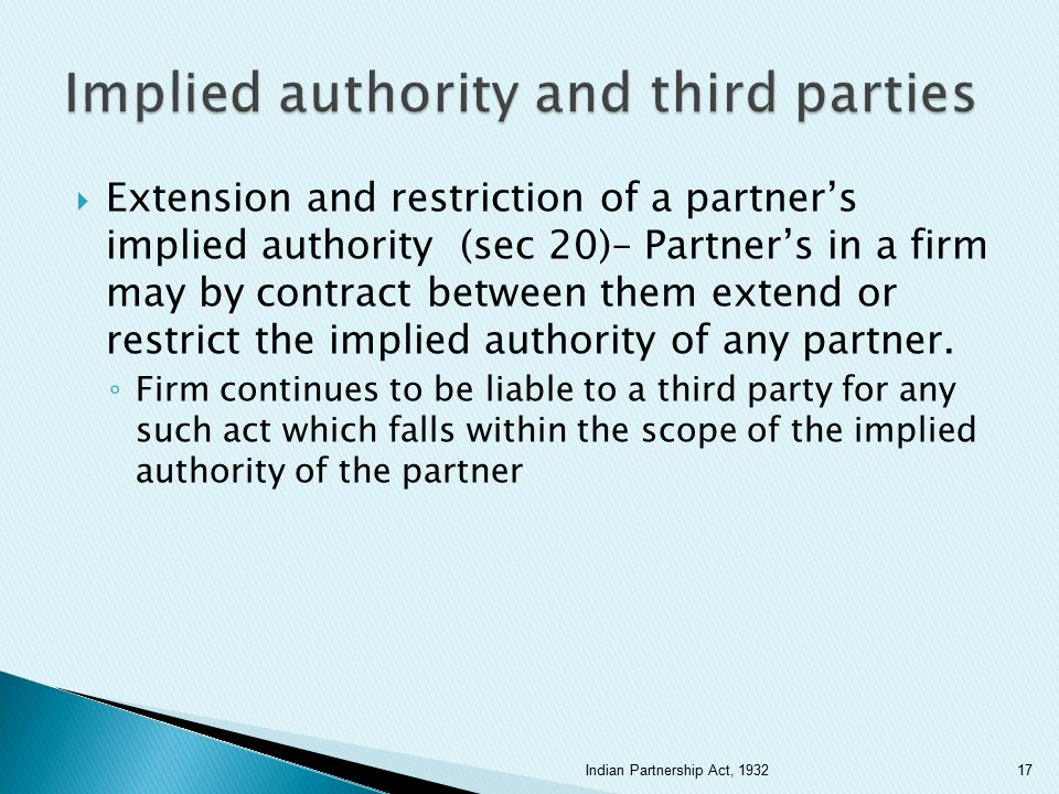  Extension and restriction of a partner's implied authority (sec 20)– Partner's in a firm may by contract between them extend or restrict the implied