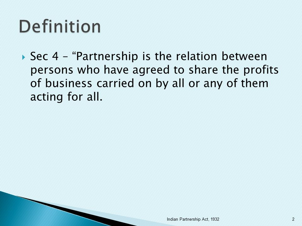  There must be a contract  Between two or more persons  Who agree to carry on a business  With the object of sharing profits  The business must be carried on by all or any of them acting for all (i.e., there must be mutual agency) 3Indian Partnership Act, 1932