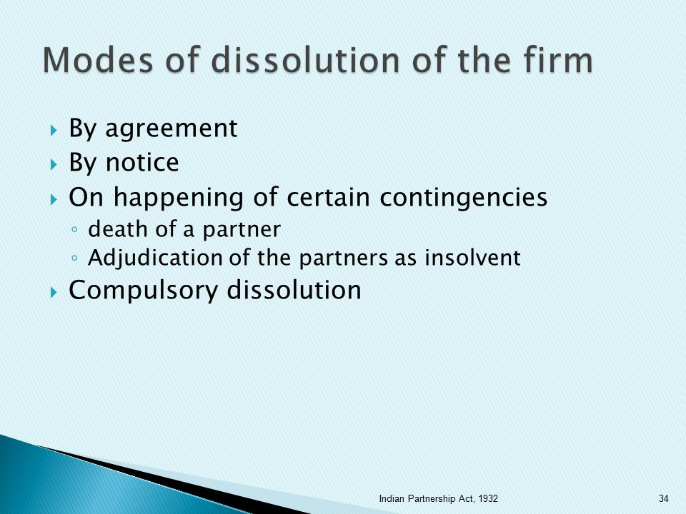  By agreement  By notice  On happening of certain contingencies ◦ death of a partner ◦ Adjudication of the partners as insolvent  Compulsory disso