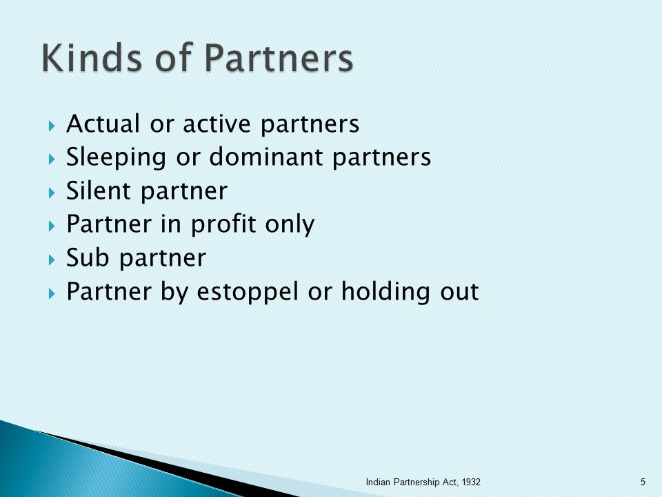  Cannot be a full fledged partner  But with the consent of all the partners can be admitted to the benefits of partnership ◦ Partnership must be in existence before a minor can be admitted to the benefits ◦ There cannot be a partnership consisting of all minors ◦ If a minor is made a full fledged partner under the terms of the partnership deed the deed would be invalid 6Indian Partnership Act, 1932