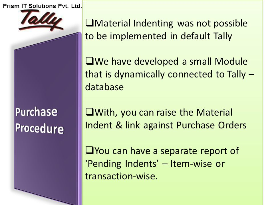  Material Indenting was not possible to be implemented in default Tally  We have developed a small Module that is dynamically connected to Tally – database  With, you can raise the Material Indent & link against Purchase Orders  You can have a separate report of 'Pending Indents' – Item-wise or transaction-wise.