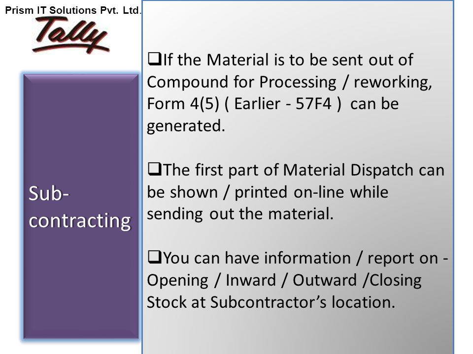 Sub- contracting  If the Material is to be sent out of Compound for Processing / reworking, Form 4(5) ( Earlier - 57F4 ) can be generated.