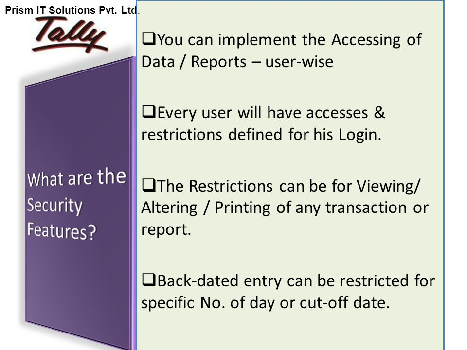  You can implement the Accessing of Data / Reports – user-wise  Every user will have accesses & restrictions defined for his Login.