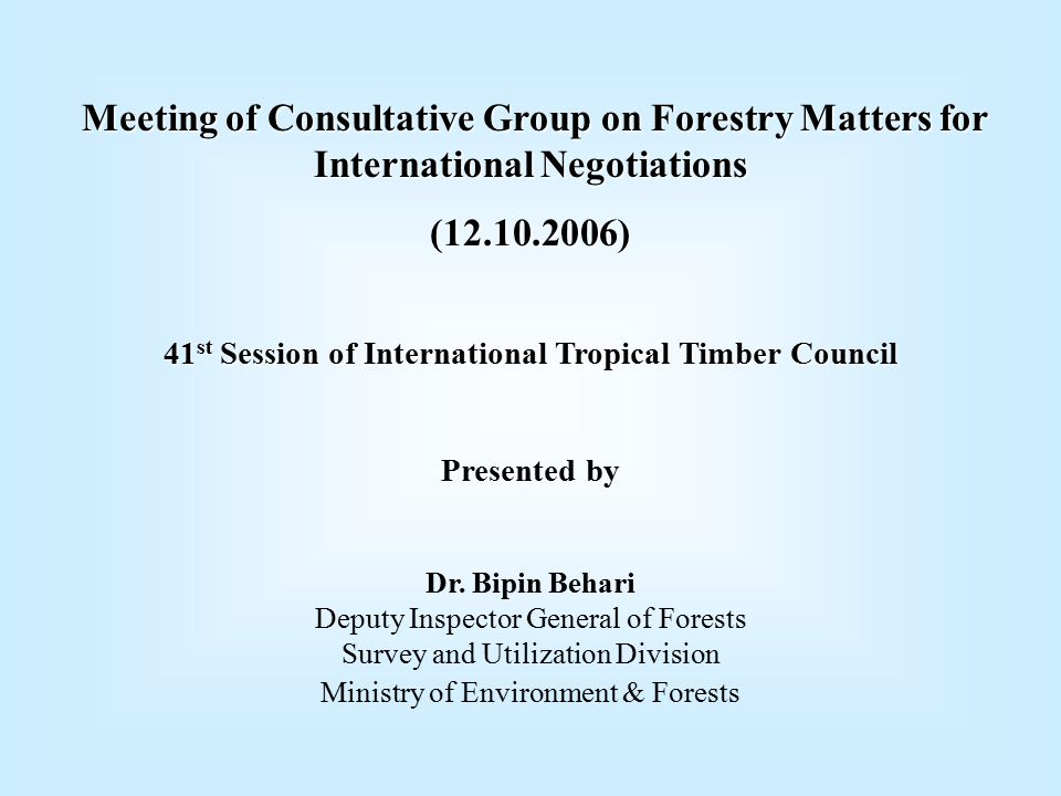 Meeting of Consultative Group on Forestry Matters for International Negotiations (12.10.2006) 41 st Session of International Tropical Timber Council Presented by Dr.