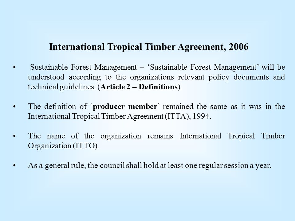 International Tropical Timber Agreement, 2006 Sustainable Forest Management – 'Sustainable Forest Management' will be understood according to the organizations relevant policy documents and technical guidelines: (Article 2 – Definitions).