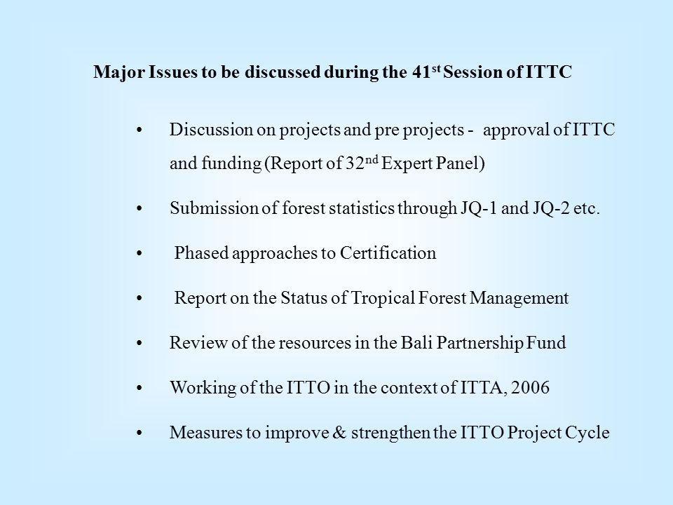 Major Issues to be discussed during the 41 st Session of ITTC Discussion on projects and pre projects - approval of ITTC and funding (Report of 32 nd Expert Panel) Submission of forest statistics through JQ-1 and JQ-2 etc.