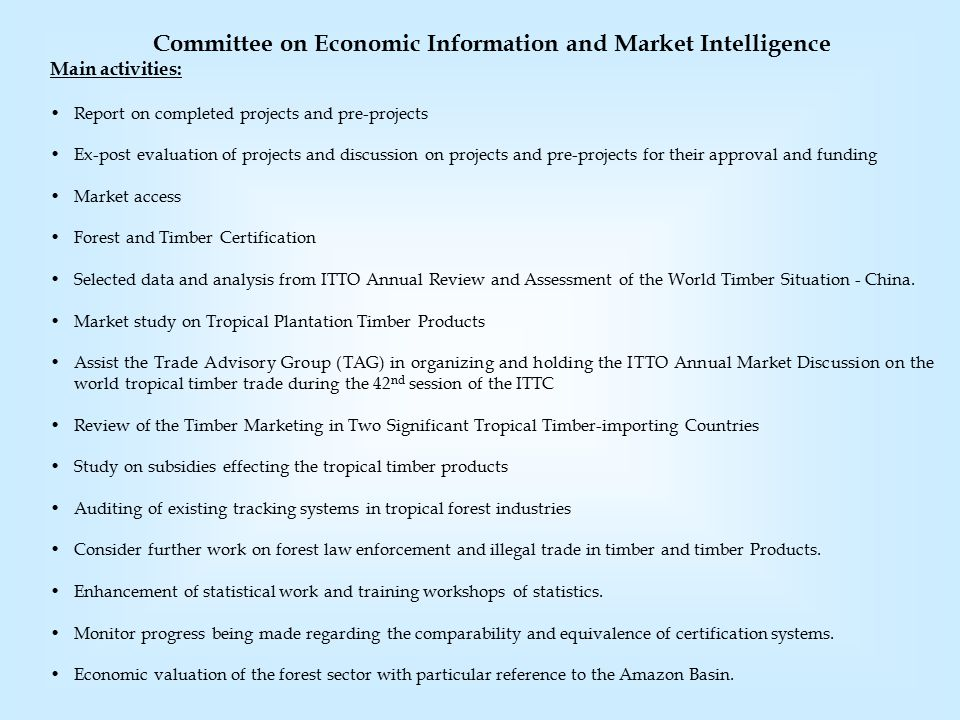 Committee on Economic Information and Market Intelligence Main activities: Report on completed projects and pre-projects Ex-post evaluation of projects and discussion on projects and pre-projects for their approval and funding Market access Forest and Timber Certification Selected data and analysis from ITTO Annual Review and Assessment of the World Timber Situation - China.