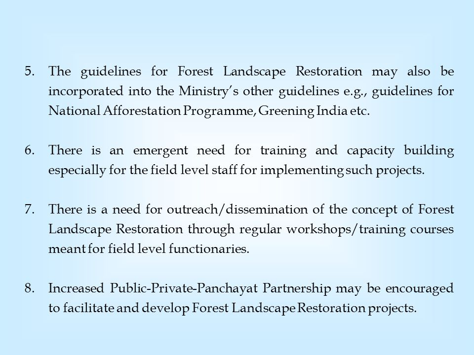 5.The guidelines for Forest Landscape Restoration may also be incorporated into the Ministry's other guidelines e.g., guidelines for National Afforestation Programme, Greening India etc.