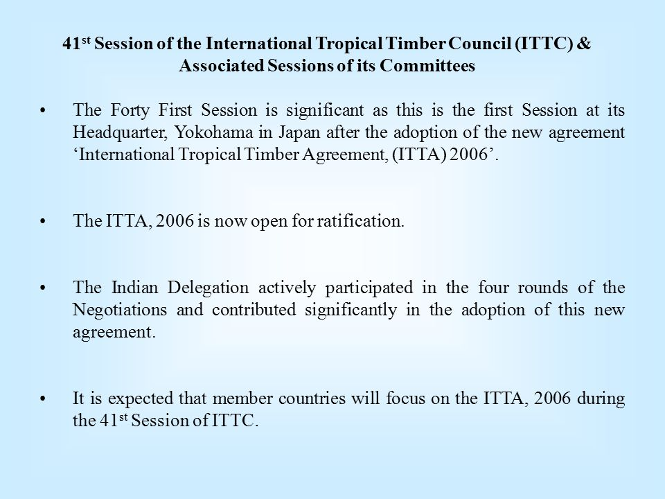 41 st Session of the International Tropical Timber Council (ITTC) & Associated Sessions of its Committees The Forty First Session is significant as this is the first Session at its Headquarter, Yokohama in Japan after the adoption of the new agreement 'International Tropical Timber Agreement, (ITTA) 2006'.