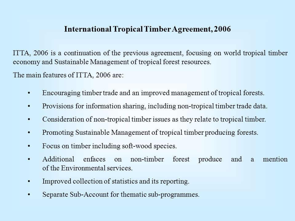 International Tropical Timber Agreement, 2006 ITTA, 2006 is a continuation of the previous agreement, focusing on world tropical timber economy and Sustainable Management of tropical forest resources.
