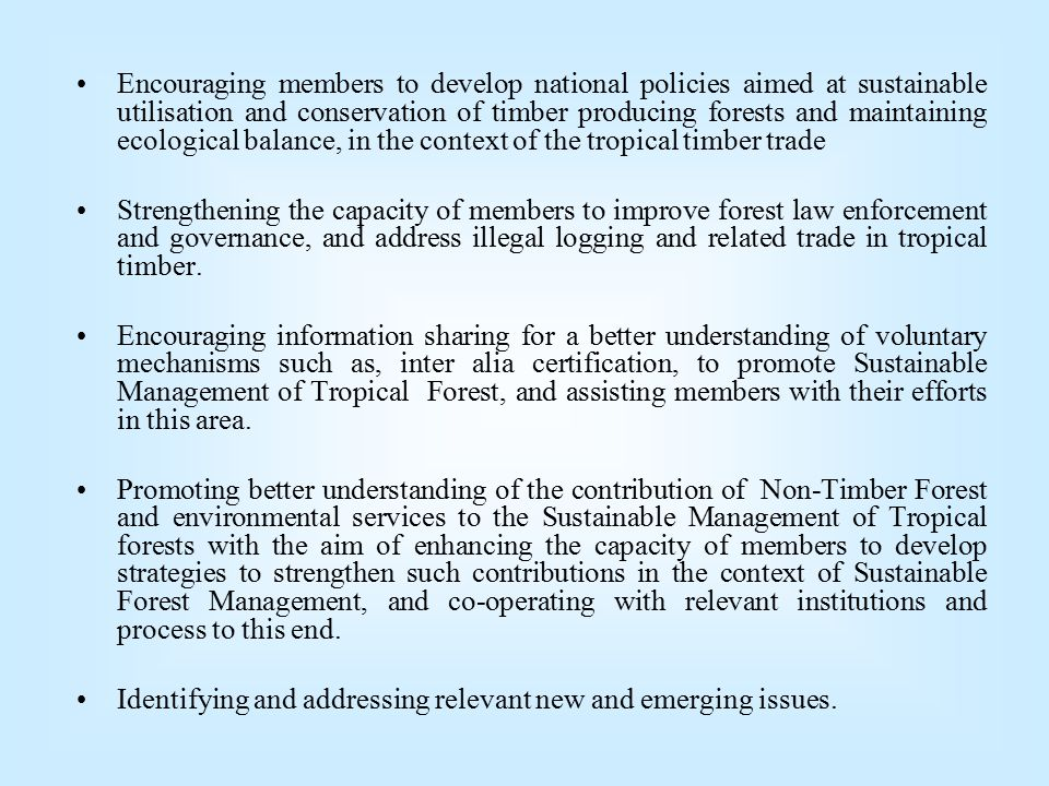 Encouraging members to develop national policies aimed at sustainable utilisation and conservation of timber producing forests and maintaining ecological balance, in the context of the tropical timber trade Strengthening the capacity of members to improve forest law enforcement and governance, and address illegal logging and related trade in tropical timber.