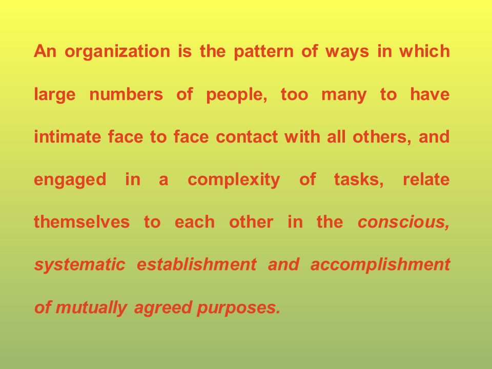 An organization is the pattern of ways in which large numbers of people, too many to have intimate face to face contact with all others, and engaged in a complexity of tasks, relate themselves to each other in the conscious, systematic establishment and accomplishment of mutually agreed purposes.