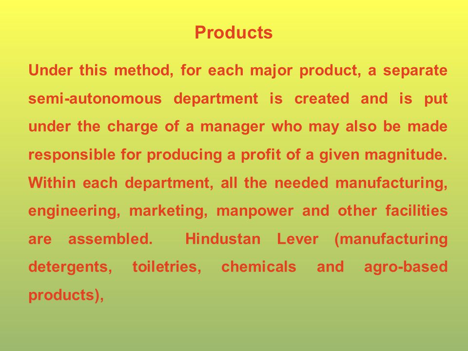 Under this method, for each major product, a separate semi-autonomous department is created and is put under the charge of a manager who may also be made responsible for producing a profit of a given magnitude.