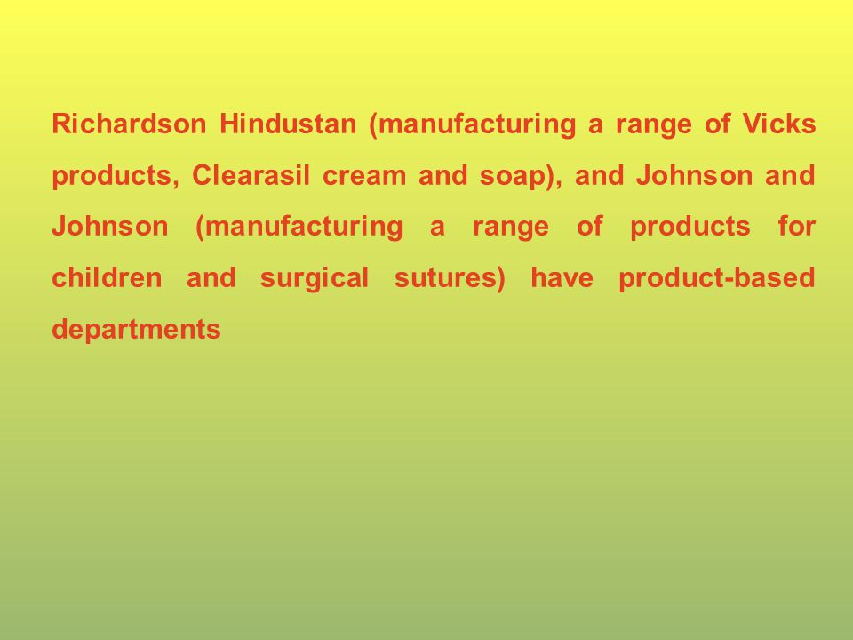Richardson Hindustan (manufacturing a range of Vicks products, Clearasil cream and soap), and Johnson and Johnson (manufacturing a range of products for children and surgical sutures) have product-based departments