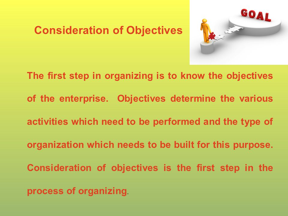 Consideration of Objectives The first step in organizing is to know the objectives of the enterprise.