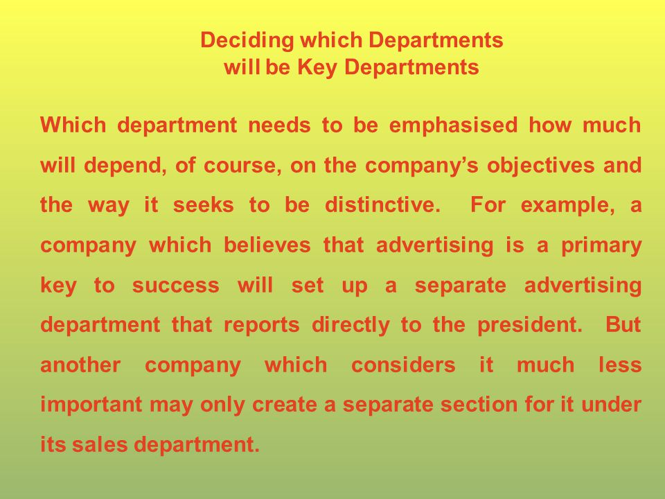 Deciding which Departments will be Key Departments Which department needs to be emphasised how much will depend, of course, on the company's objectives and the way it seeks to be distinctive.