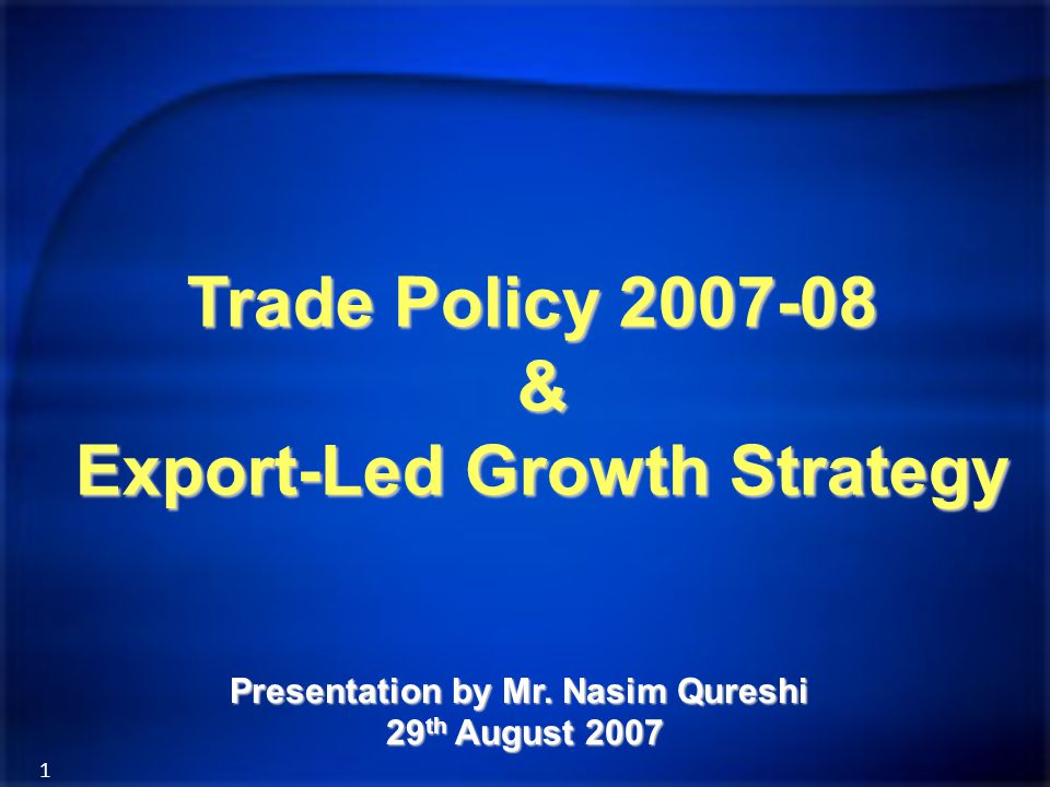 1 Trade Policy 2007-08 & Export-Led Growth Strategy Presentation by Mr. Nasim Qureshi 29 th August 2007