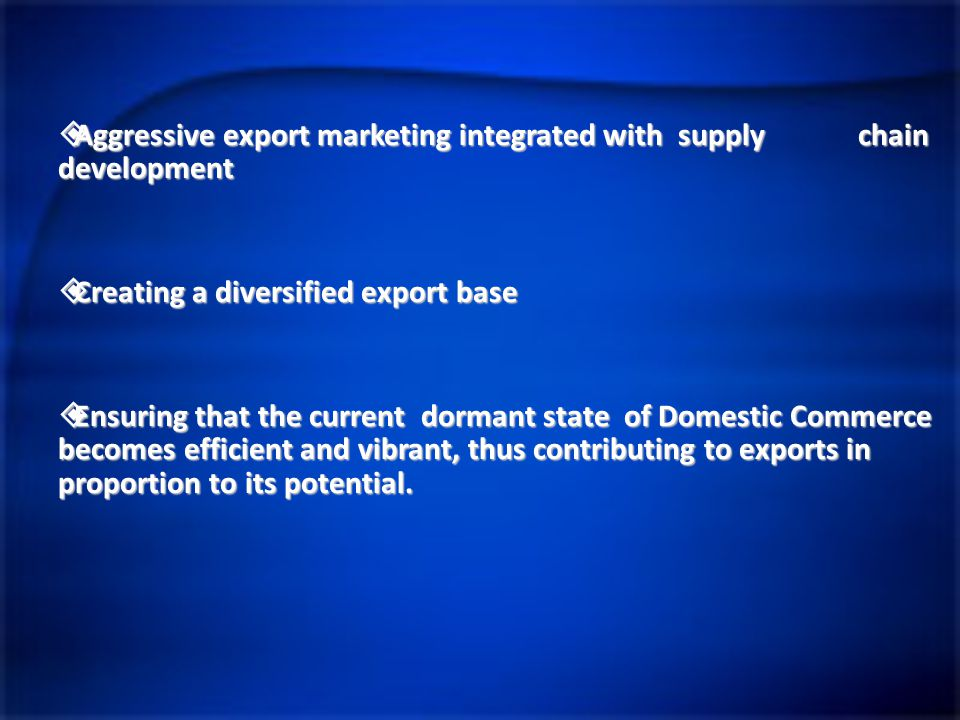  Aggressive export marketing integrated with supply chain development  Creating a diversified export base  Ensuring that the current dormant state