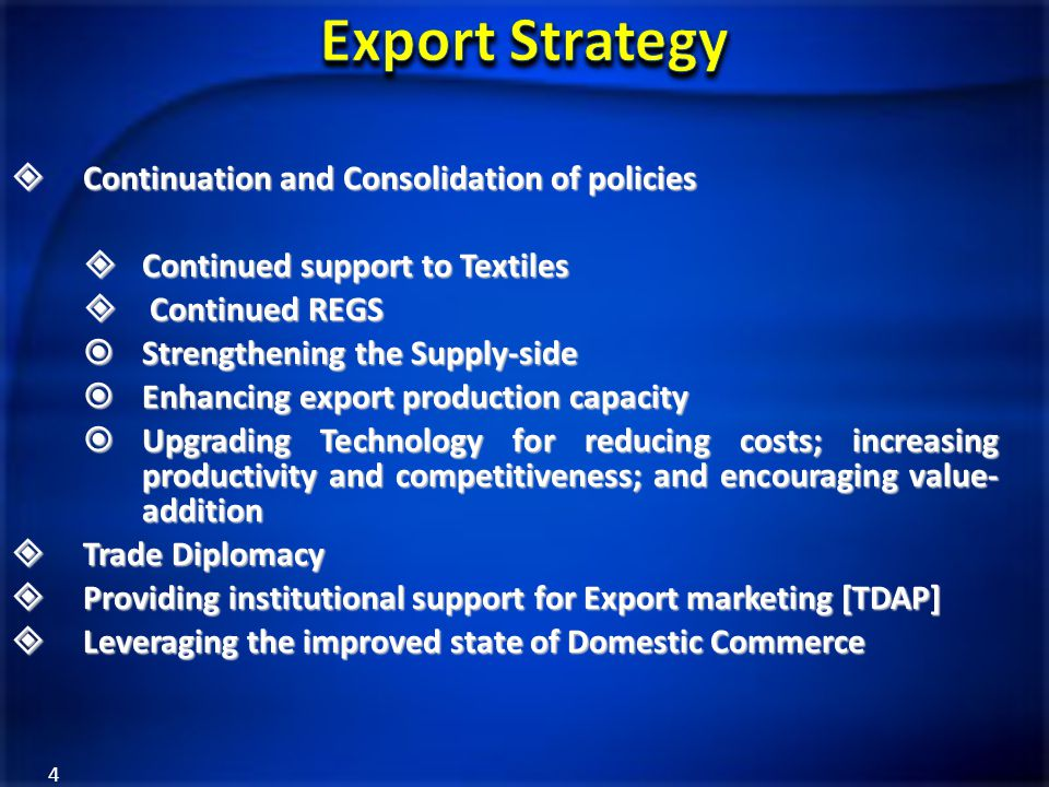 4  Continuation and Consolidation of policies  Continued support to Textiles  Continued REGS  Strengthening the Supply-side  Enhancing export pro