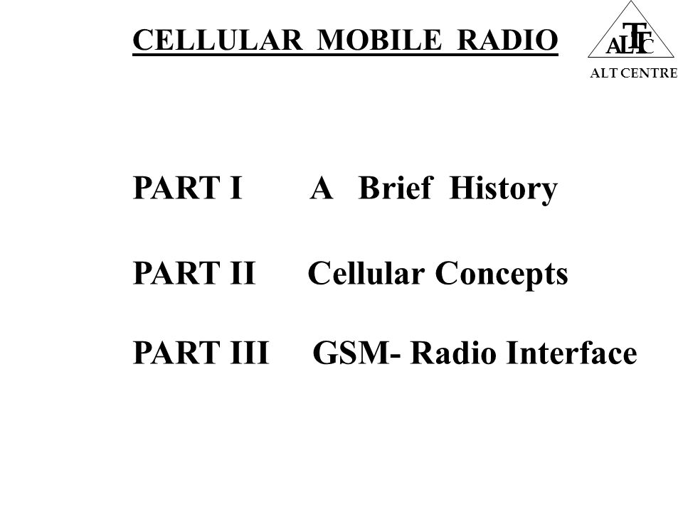 CELLULAR MOBILE CONCEPTS ALT CENTRE A L T T C CO - Chl Interference Q = D /R =  3N N =Cluster Size R = Size (Radius of Cell) D = Distance between two Co- Chl Cells N Q=D/R 1 1.73 3 3.00 4 3.46 7 4.58 9 5.20 12 6.00 Higher Q Less Interference  Higher N More Cluster Size Less RF freq/cell Less Traffic Handling Capacity of the system  LOWER Q Higher Interference  Increased System Handling Capacity  Higher Q Less Interference  Higher N More Cluster Size Less RF freq/cell Less Traffic Handling Capacity of the system
