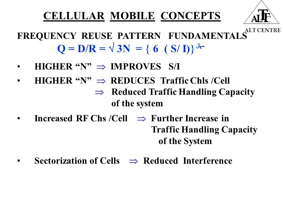 CELLULAR MOBILE CONCEPTS ALT CENTRE A L T T C FREQUENCY REUSE PATTERN FUNDAMENTALS HIGHER N  IMPROVES S/I HIGHER N  REDUCES Traffic Chls /Cell  Reduced Traffic Handling Capacity of the system Increased RF Chs /Cell  Further Increase in Traffic Handling Capacity of the System Q = D/R =  3N =  6 ( S/ I)   Sectorization of Cells  Reduced Interference