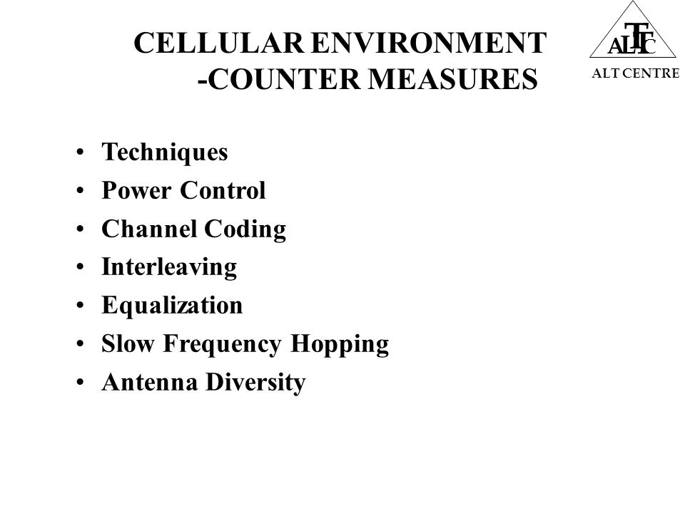 CELLULAR ENVIRONMENT -COUNTER MEASURES Techniques Power Control Channel Coding Interleaving Equalization Slow Frequency Hopping Antenna Diversity ALT CENTRE A L T T C