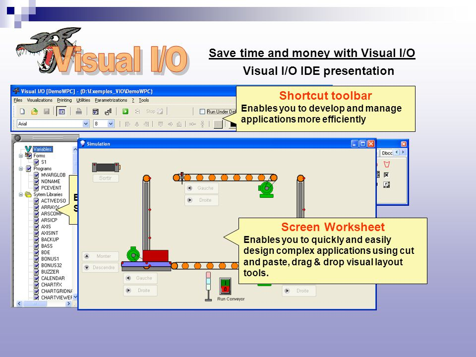 Save time and money with Visual I/O Shortcut toolbar Enables you to develop and manage applications more efficiently Workspace Enables you to navigate between Screens, Programs and Variables ToolBox Simple point and clic graphic design Screen Worksheet Enables you to quickly and easily design complex applications using cut and paste, drag & drop visual layout tools.