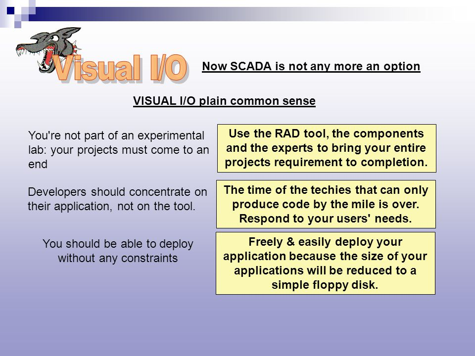Now SCADA is not any more an option VISUAL I/O plain common sense You re not part of an experimental lab: your projects must come to an end Use the RAD tool, the components and the experts to bring your entire projects requirement to completion.