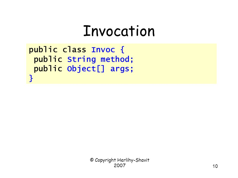 © Copyright Herlihy-Shavit 2007 11 Invocation public class Invoc { public String method; public Object[] args; } Method name