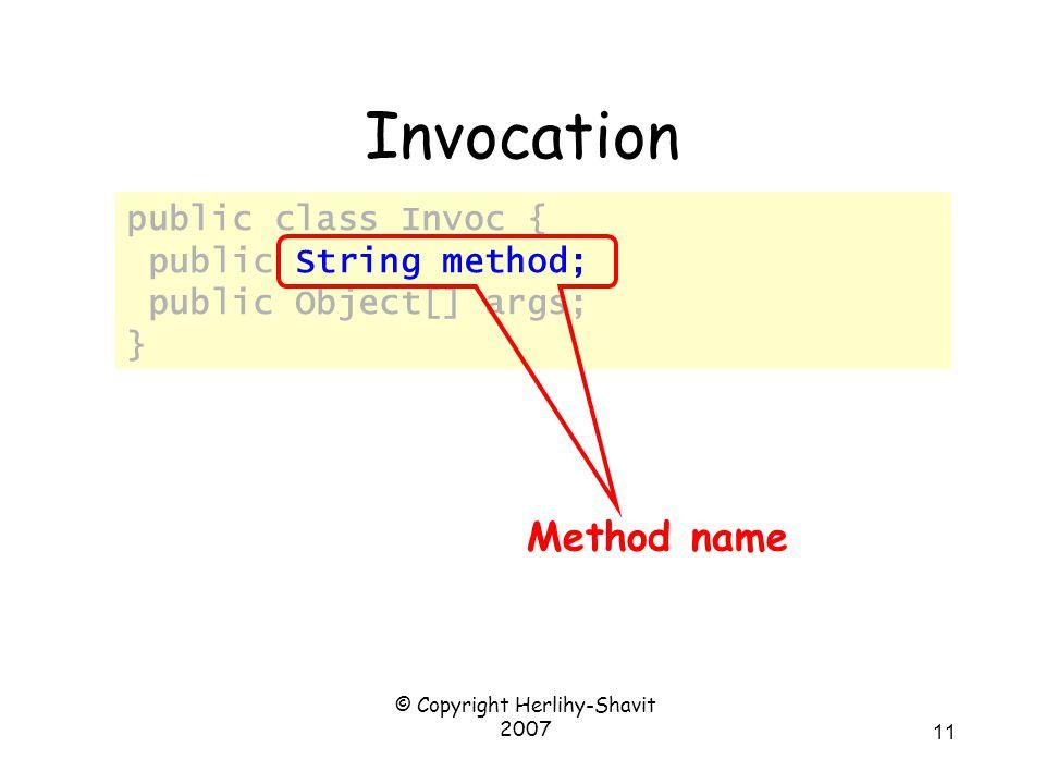 © Copyright Herlihy-Shavit 2007 11 Invocation public class Invoc { public String method; public Object[] args; } Method name