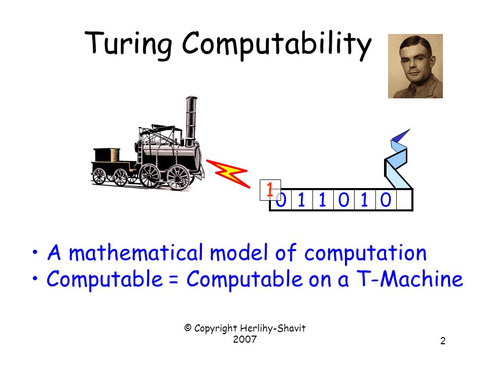 © Copyright Herlihy-Shavit 2007 2 Turing Computability A mathematical model of computation Computable = Computable on a T-Machine 011010 1