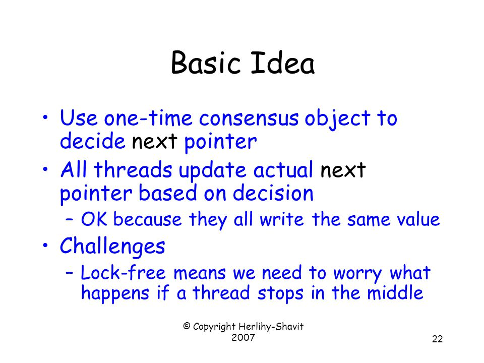 © Copyright Herlihy-Shavit 2007 22 Basic Idea Use one-time consensus object to decide next pointer All threads update actual next pointer based on decision –OK because they all write the same value Challenges –Lock-free means we need to worry what happens if a thread stops in the middle