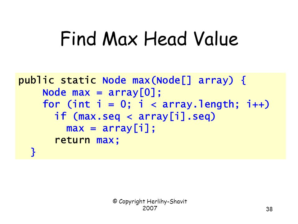 © Copyright Herlihy-Shavit 2007 38 public static Node max(Node[] array) { Node max = array[0]; for (int i = 0; i < array.length; i++) if (max.seq < array[i].seq) max = array[i]; return max; } Find Max Head Value