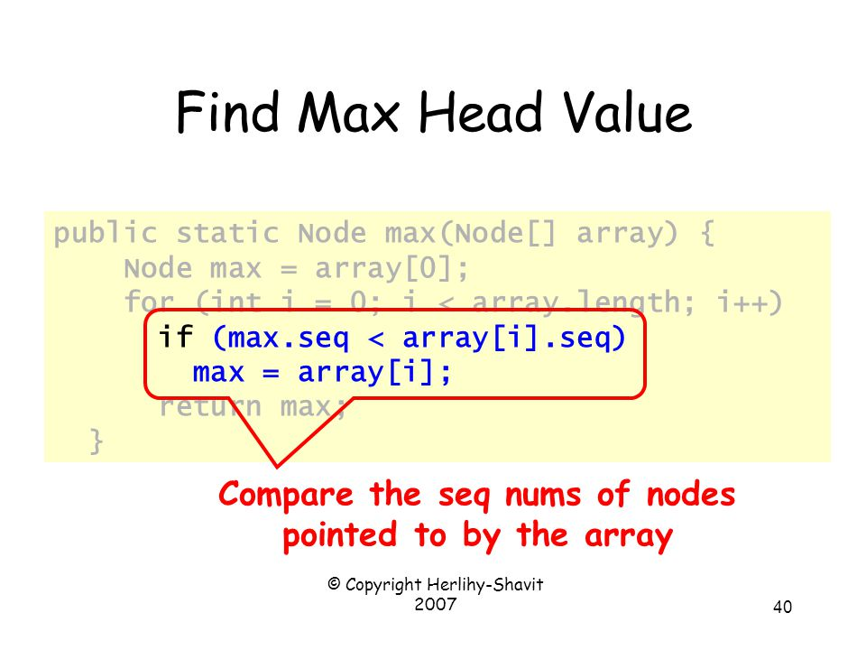 © Copyright Herlihy-Shavit 2007 40 public static Node max(Node[] array) { Node max = array[0]; for (int i = 0; i < array.length; i++) if (max.seq < array[i].seq) max = array[i]; return max; } Find Max Head Value Compare the seq nums of nodes pointed to by the array