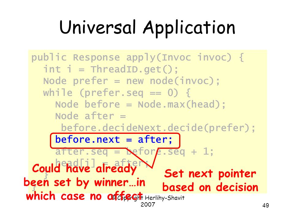© Copyright Herlihy-Shavit 2007 49 Universal Application public Response apply(Invoc invoc) { int i = ThreadID.get(); Node prefer = new node(invoc); while (prefer.seq == 0) { Node before = Node.max(head); Node after = before.decideNext.decide(prefer); before.next = after; after.seq = before.seq + 1; head[i] = after; } Set next pointer based on decision Could have already been set by winner…in which case no affect