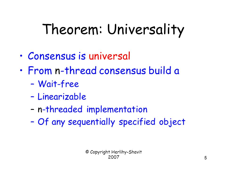 © Copyright Herlihy-Shavit 2007 5 Theorem: Universality Consensus is universal From n-thread consensus build a –Wait-free –Linearizable –n-threaded implementation –Of any sequentially specified object