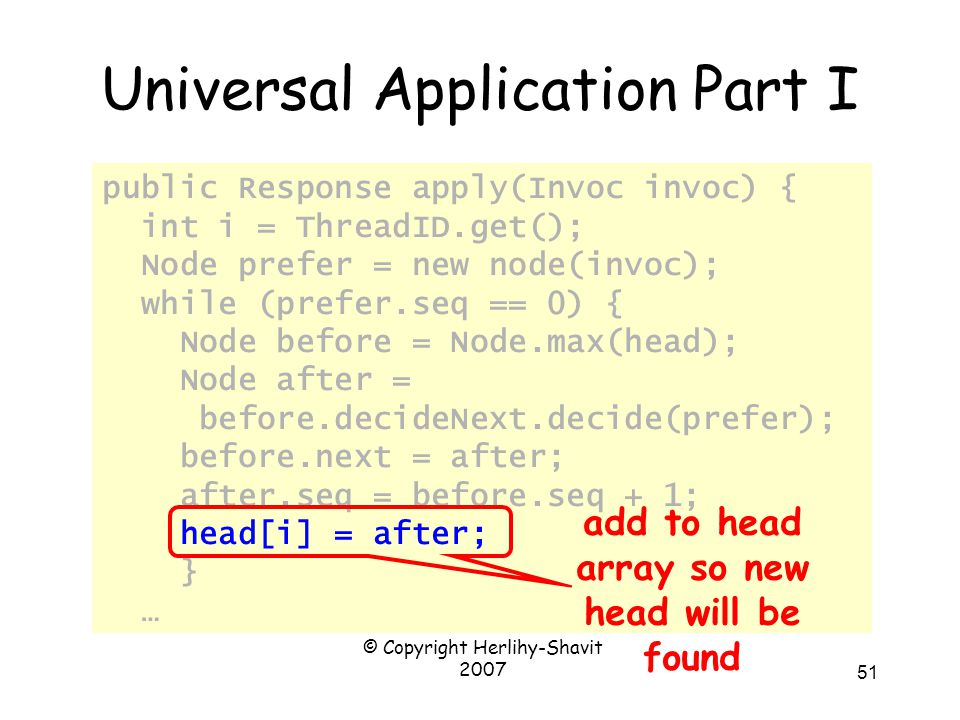 © Copyright Herlihy-Shavit 2007 51 Universal Application Part I public Response apply(Invoc invoc) { int i = ThreadID.get(); Node prefer = new node(invoc); while (prefer.seq == 0) { Node before = Node.max(head); Node after = before.decideNext.decide(prefer); before.next = after; after.seq = before.seq + 1; head[i] = after; } … add to head array so new head will be found