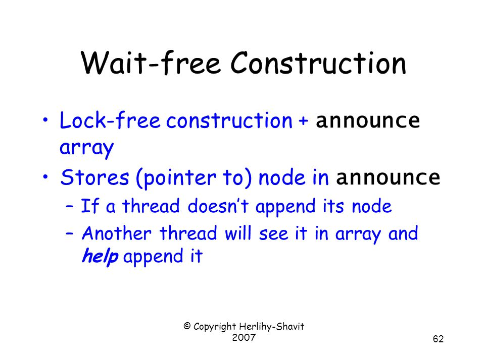 © Copyright Herlihy-Shavit 2007 62 Wait-free Construction Lock-free construction + announce array Stores (pointer to) node in announce –If a thread doesn't append its node –Another thread will see it in array and help append it