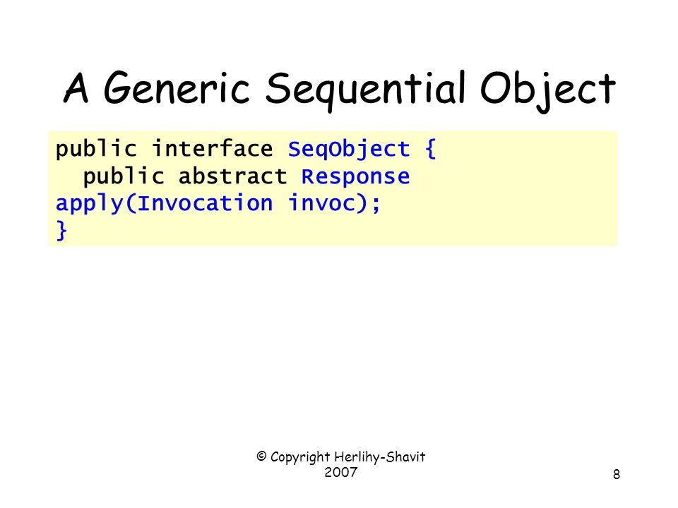 © Copyright Herlihy-Shavit 2007 8 A Generic Sequential Object public interface SeqObject { public abstract Response apply(Invocation invoc); }