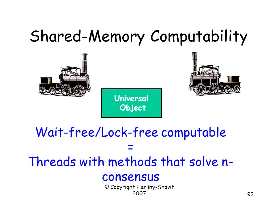 © Copyright Herlihy-Shavit 2007 92 Shared-Memory Computability Wait-free/Lock-free computable = Threads with methods that solve n- consensus 10011 Universal Object