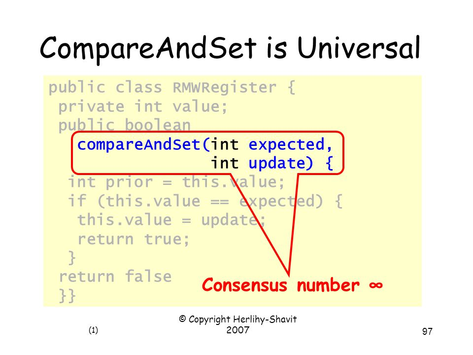 © Copyright Herlihy-Shavit 2007 97 public class RMWRegister { private int value; public boolean compareAndSet(int expected, int update) { int prior = this.value; if (this.value == expected) { this.value = update; return true; } return false; }} CompareAndSet is Universal (1) Consensus number ∞