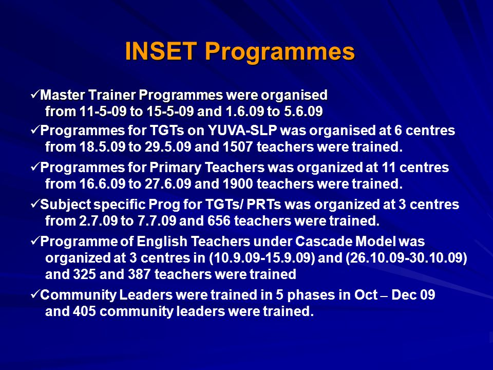 Master Trainer Programmes were organised from 11-5-09 to 15-5-09 and 1.6.09 to 5.6.09 Master Trainer Programmes were organised from 11-5-09 to 15-5-09 and 1.6.09 to 5.6.09 INSET Programmes Programmes for TGTs on YUVA-SLP was organised at 6 centres from 18.5.09 to 29.5.09 and 1507 teachers were trained.