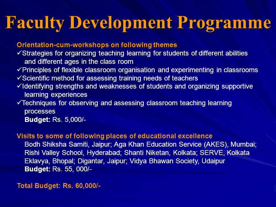 Faculty Development Programme Orientation-cum-workshops on following themes Strategies for organizing teaching learning for students of different abilities and different ages in the class room Principles of flexible classroom organisation and experimenting in classrooms Scientific method for assessing training needs of teachers Identifying strengths and weaknesses of students and organizing supportive learning experiences Techniques for observing and assessing classroom teaching learning processes Budget: Rs.