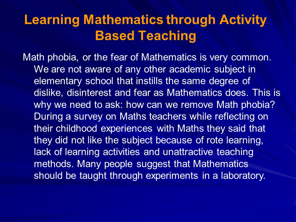 Learning Mathematics through Activity Based Teaching Math phobia, or the fear of Mathematics is very common.
