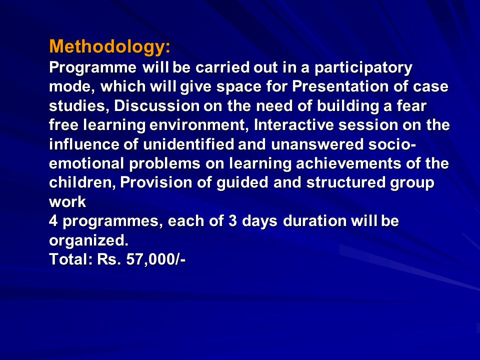 Methodology: Programme will be carried out in a participatory mode, which will give space for Presentation of case studies, Discussion on the need of building a fear free learning environment, Interactive session on the influence of unidentified and unanswered socio- emotional problems on learning achievements of the children, Provision of guided and structured group work 4 programmes, each of 3 days duration will be organized.