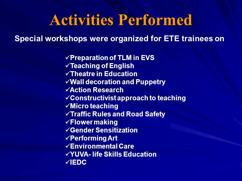 Activities Performed Preparation of TLM in EVS Teaching of English Theatre in Education Wall decoration and Puppetry Action Research Constructivist approach to teaching Micro teaching Traffic Rules and Road Safety Flower making Gender Sensitization Performing Art Environmental Care YUVA- life Skills Education IEDC Special workshops were organized for ETE trainees on