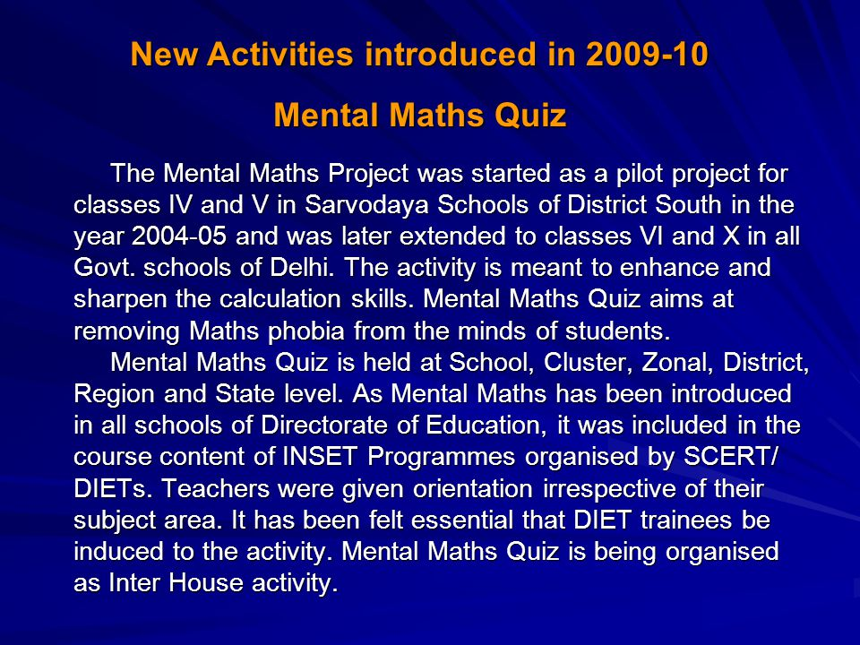 The Mental Maths Project was started as a pilot project for classes IV and V in Sarvodaya Schools of District South in the year 2004-05 and was later extended to classes VI and X in all Govt.