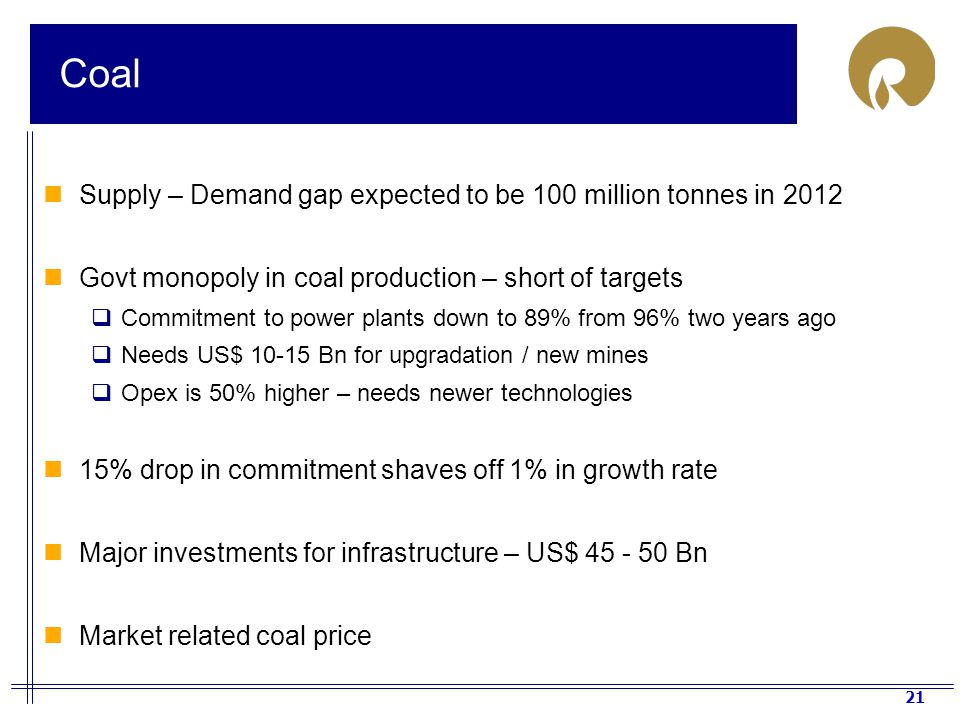 21 Coal Supply – Demand gap expected to be 100 million tonnes in 2012 Govt monopoly in coal production – short of targets  Commitment to power plants down to 89% from 96% two years ago  Needs US$ 10-15 Bn for upgradation / new mines  Opex is 50% higher – needs newer technologies 15% drop in commitment shaves off 1% in growth rate Major investments for infrastructure – US$ 45 - 50 Bn Market related coal price