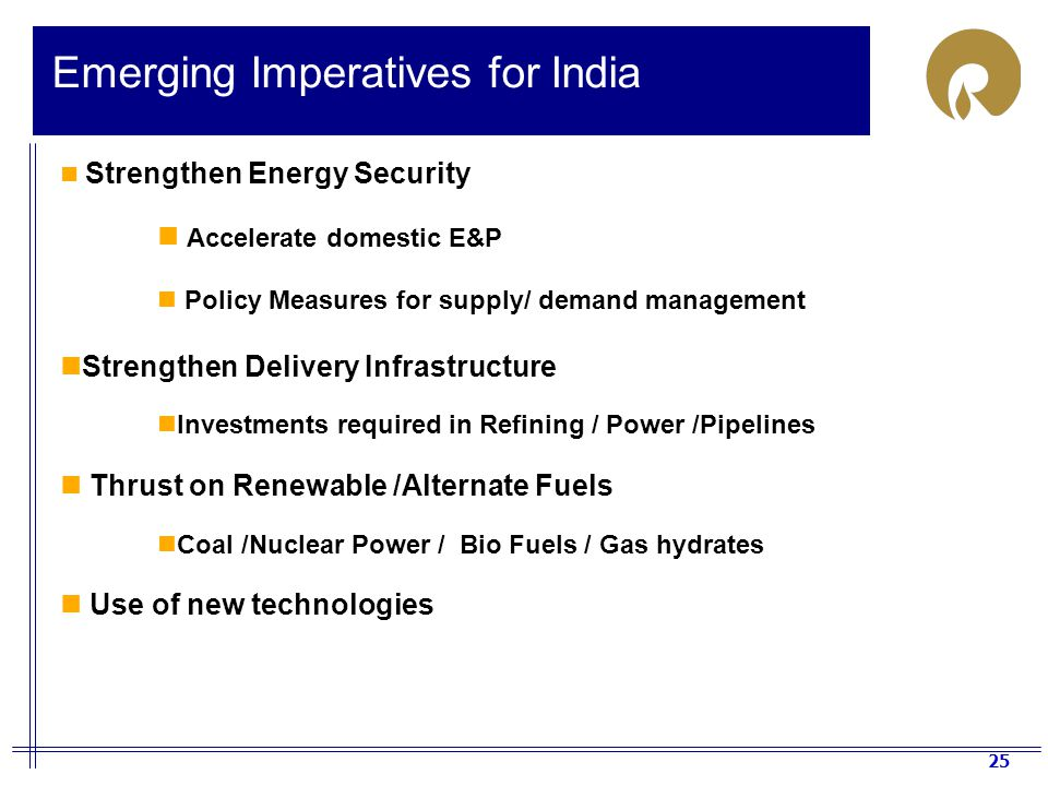 25 Emerging Imperatives for India Strengthen Energy Security Accelerate domestic E&P Policy Measures for supply/ demand management Strengthen Delivery Infrastructure Investments required in Refining / Power /Pipelines Thrust on Renewable /Alternate Fuels Coal /Nuclear Power / Bio Fuels / Gas hydrates Use of new technologies