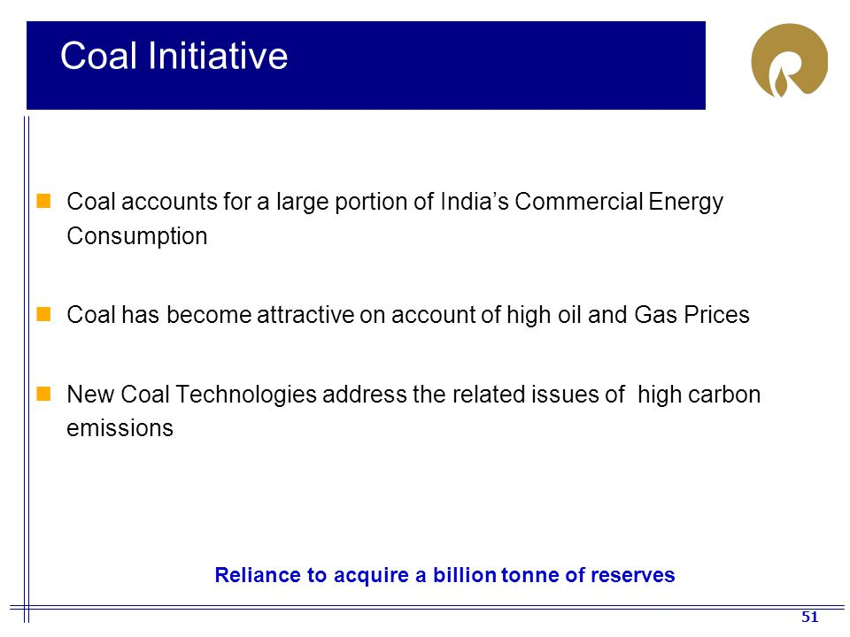 51 Coal Initiative Coal accounts for a large portion of India's Commercial Energy Consumption Coal has become attractive on account of high oil and Gas Prices New Coal Technologies address the related issues of high carbon emissions Reliance to acquire a billion tonne of reserves